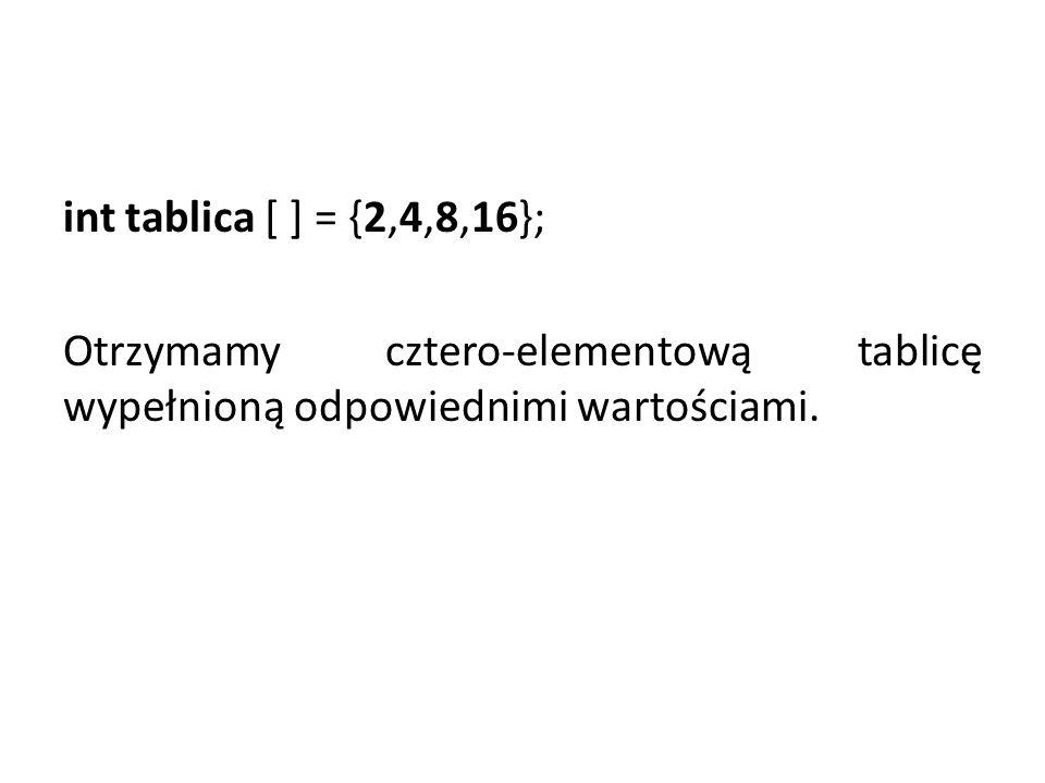 int tablica [ ] = {2,4,8,16}; Otrzymamy cztero-elementową tablicę wypełnioną odpowiednimi wartościami.